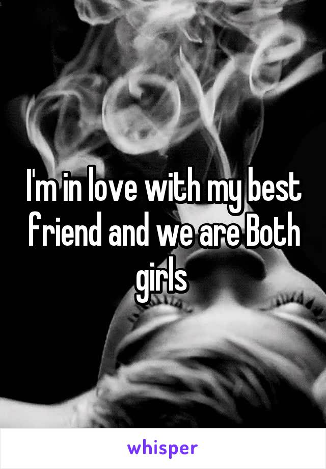 I'm in love with my best friend and we are Both girls