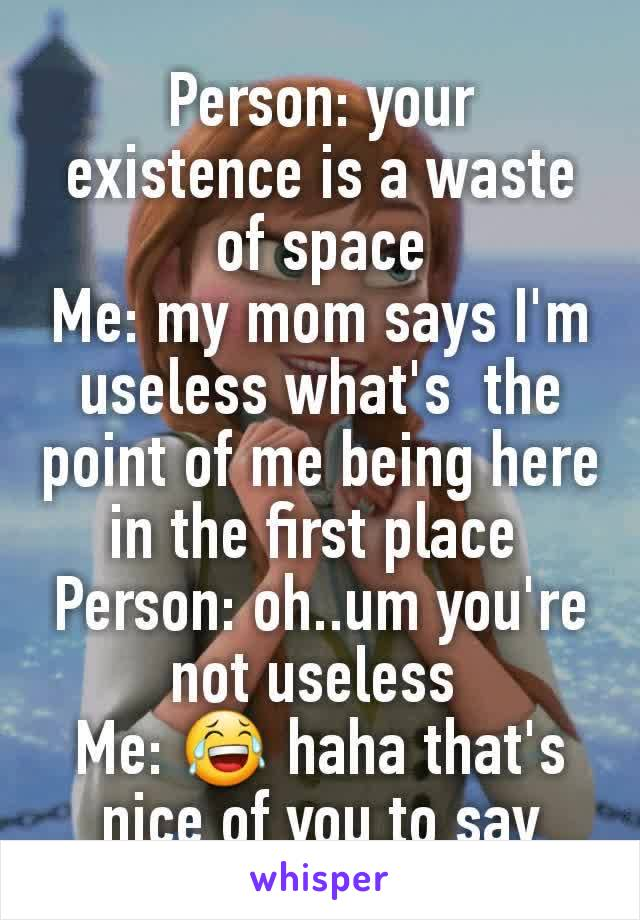 Person: your existence is a waste of space Me: my mom says I'm useless what's  the point of me being here in the first place  Person: oh..um you're not useless  Me: 😂 haha that's nice of you to say