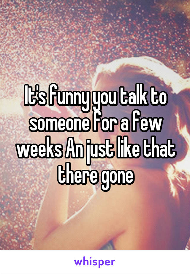 It's funny you talk to someone for a few weeks An just like that there gone