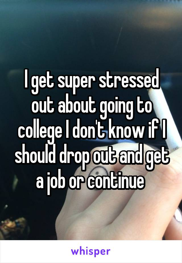I get super stressed out about going to college I don't know if I should drop out and get a job or continue