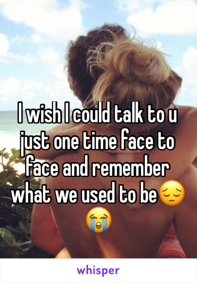 I wish I could talk to u just one time face to face and remember what we used to be😔😭