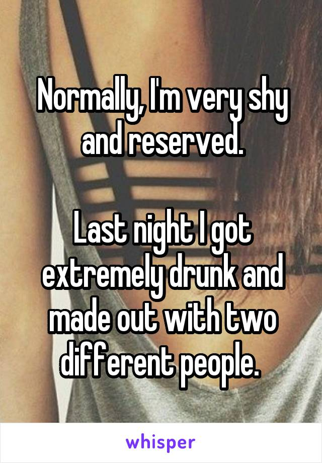 Normally, I'm very shy and reserved.  Last night I got extremely drunk and made out with two different people.