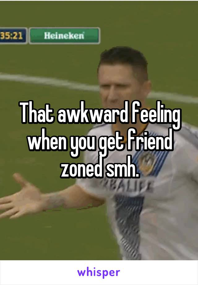 That awkward feeling when you get friend zoned smh.