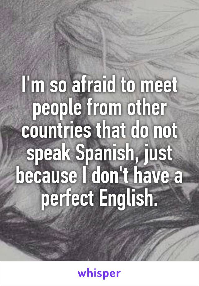 I'm so afraid to meet people from other countries that do not speak Spanish, just because I don't have a perfect English.