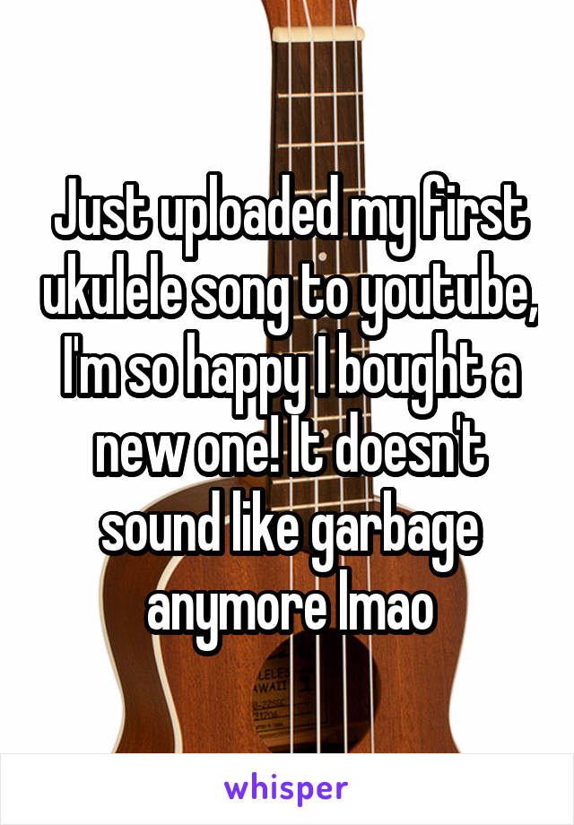 Just uploaded my first ukulele song to youtube, I'm so happy I bought a new one! It doesn't sound like garbage anymore lmao