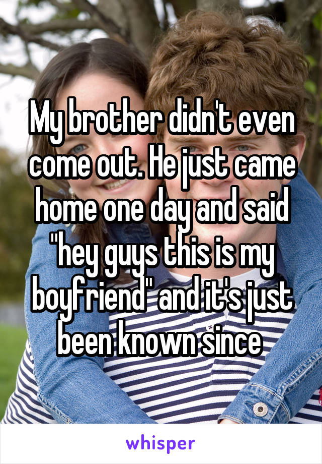 """My brother didn't even come out. He just came home one day and said """"hey guys this is my boyfriend"""" and it's just been known since"""