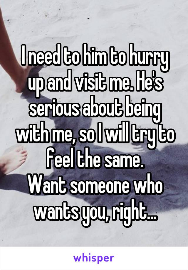 I need to him to hurry up and visit me. He's serious about being with me, so I will try to feel the same. Want someone who wants you, right...