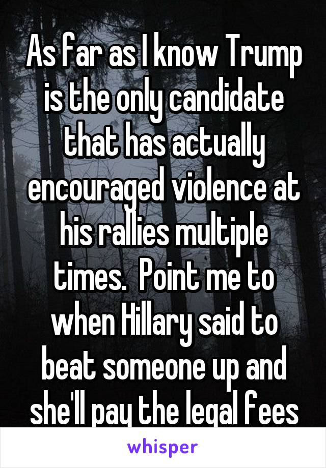 As far as I know Trump is the only candidate that has actually encouraged violence at his rallies multiple times.  Point me to when Hillary said to beat someone up and she'll pay the legal fees