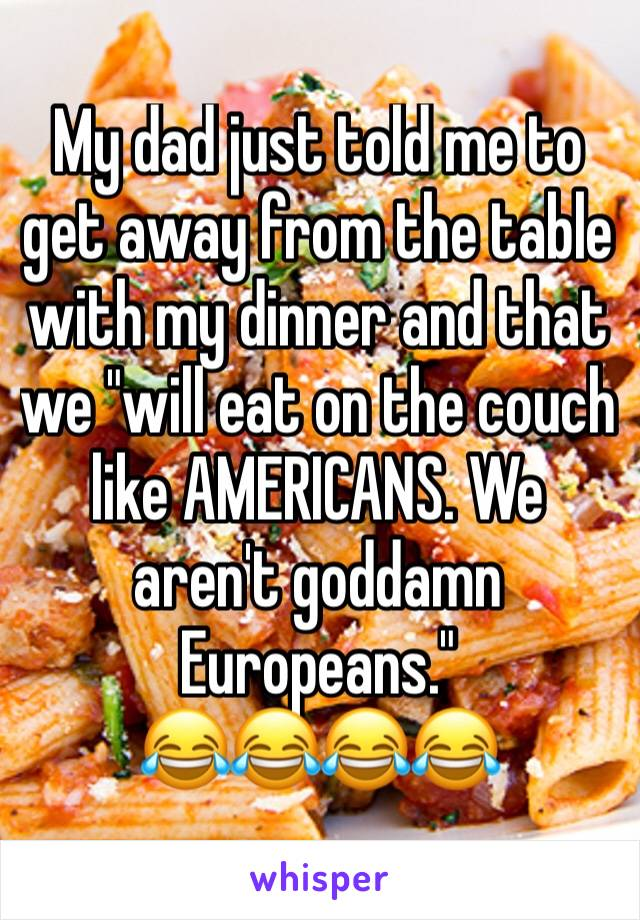"""My dad just told me to get away from the table with my dinner and that we """"will eat on the couch like AMERICANS. We aren't goddamn Europeans."""" 😂😂😂😂"""
