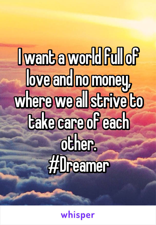I want a world full of love and no money, where we all strive to take care of each other. #Dreamer