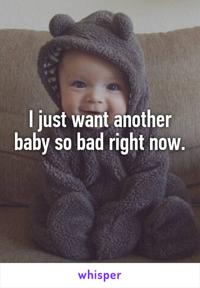 I just want another baby so bad right now.