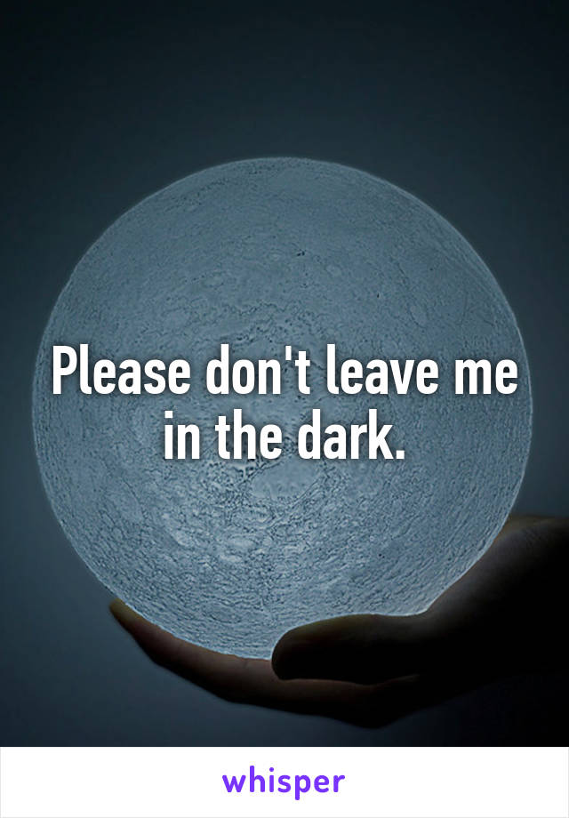 Please don't leave me in the dark.