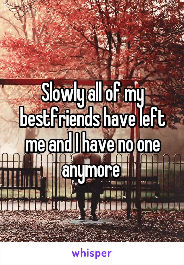 Slowly all of my bestfriends have left me and I have no one anymore