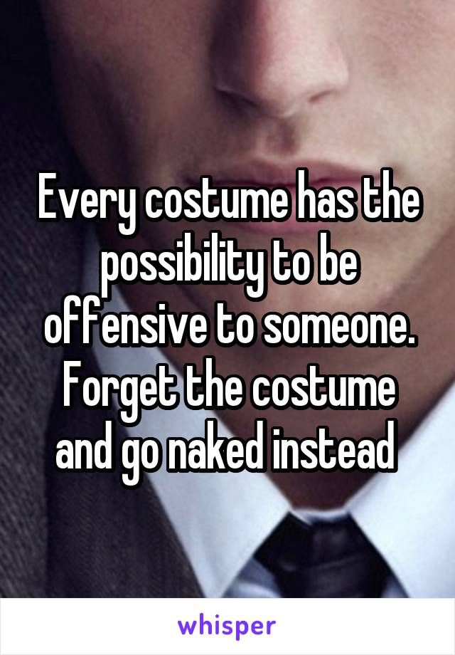 Every costume has the possibility to be offensive to someone. Forget the costume and go naked instead