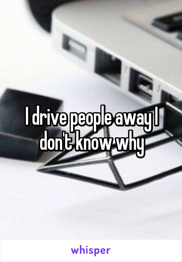 I drive people away I don't know why