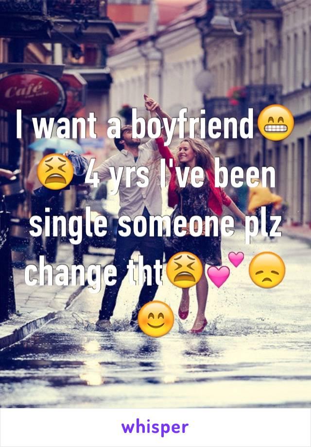 I want a boyfriend😁😫 4 yrs I've been single someone plz change tht😫💕😞😊