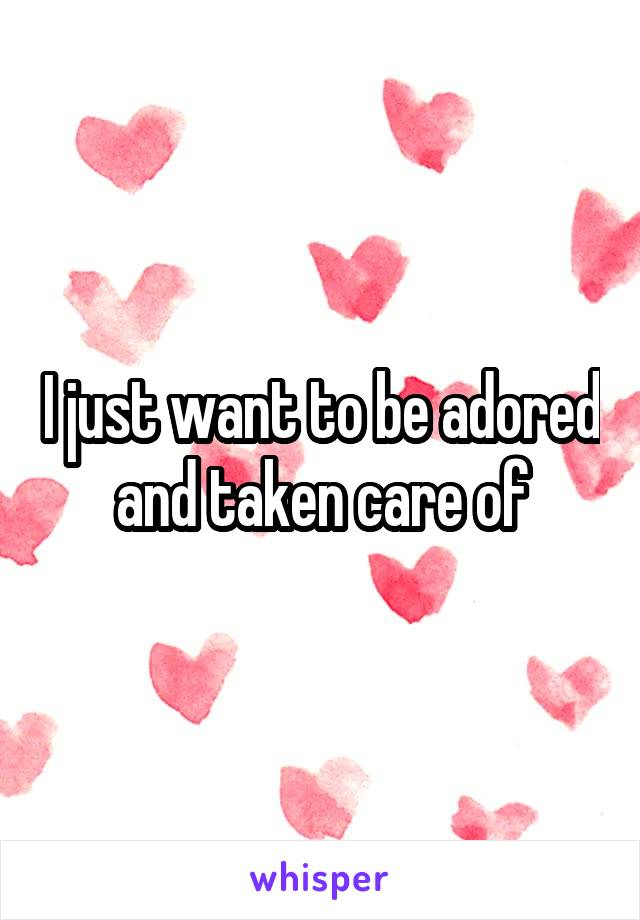 I just want to be adored and taken care of
