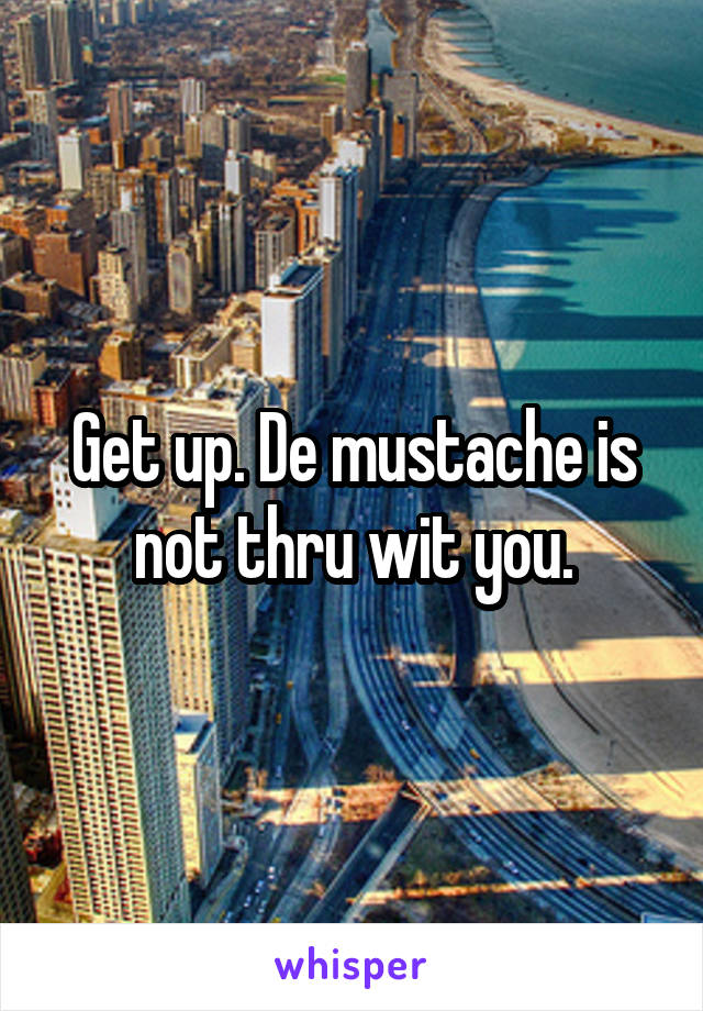 Get up. De mustache is not thru wit you.