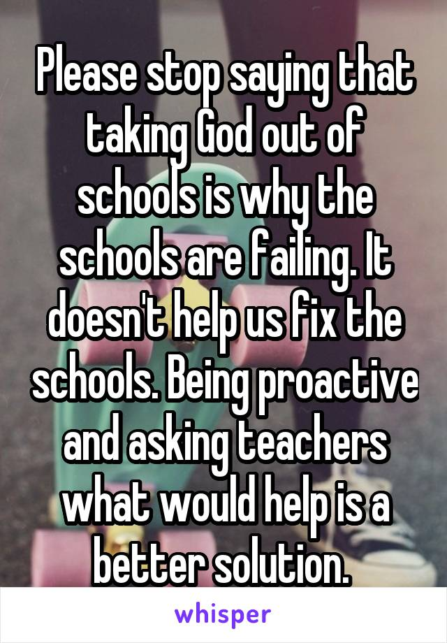 Please stop saying that taking God out of schools is why the schools are failing. It doesn't help us fix the schools. Being proactive and asking teachers what would help is a better solution.