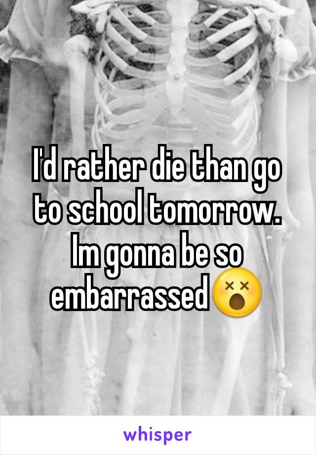 I'd rather die than go to school tomorrow. Im gonna be so embarrassed😵