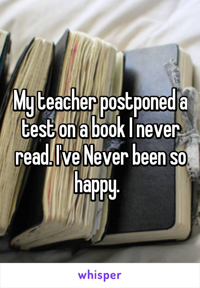 My teacher postponed a test on a book I never read. I've Never been so happy.