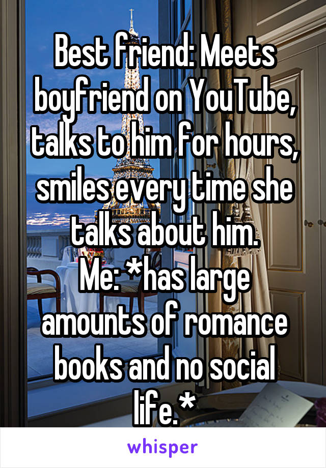 Best friend: Meets boyfriend on YouTube, talks to him for hours, smiles every time she talks about him. Me: *has large amounts of romance books and no social life.*