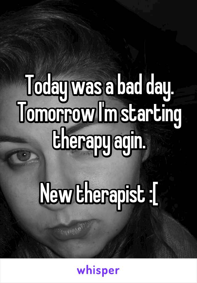 Today was a bad day. Tomorrow I'm starting therapy agin.  New therapist :[