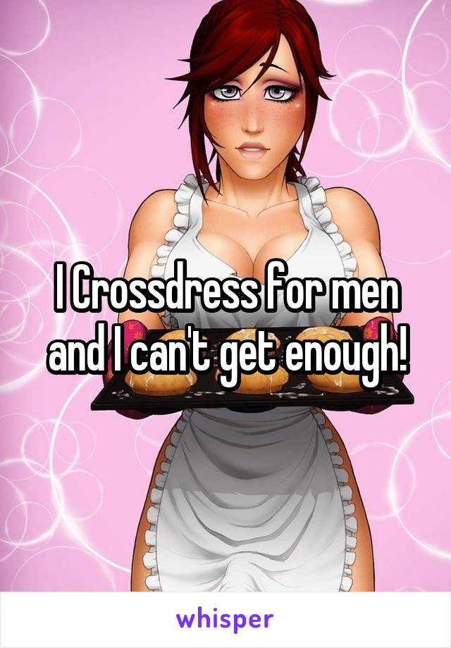 I Crossdress for men and I can't get enough!