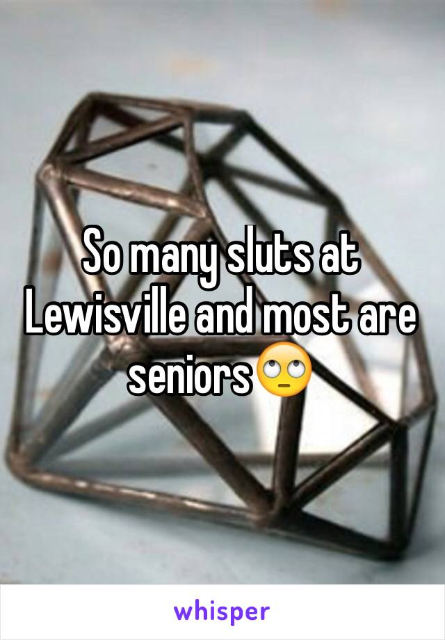 So many sluts at Lewisville and most are seniors🙄