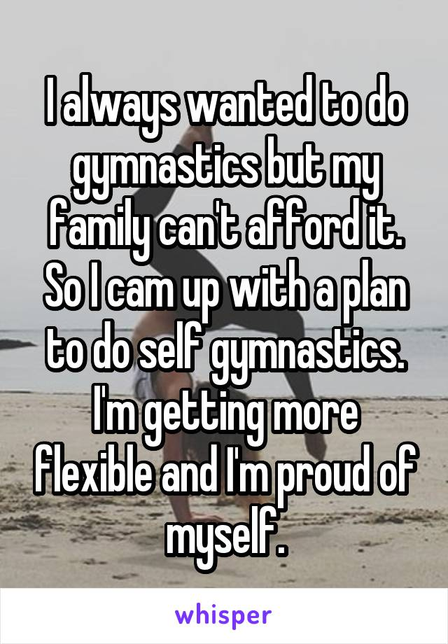 I always wanted to do gymnastics but my family can't afford it. So I cam up with a plan to do self gymnastics. I'm getting more flexible and I'm proud of myself.