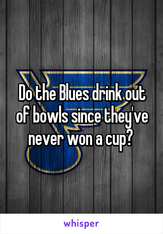 Do the Blues drink out of bowls since they've never won a cup?