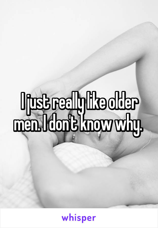 I just really like older men. I don't know why.