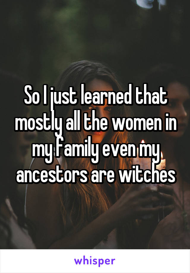 So I just learned that mostly all the women in my family even my ancestors are witches
