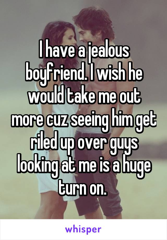 I have a jealous boyfriend. I wish he would take me out more cuz seeing him get riled up over guys looking at me is a huge turn on.