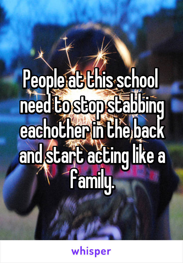 People at this school  need to stop stabbing eachother in the back and start acting like a family.