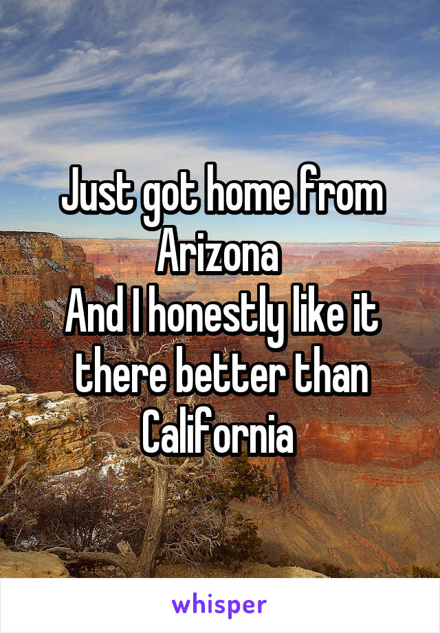 Just got home from Arizona  And I honestly like it there better than California