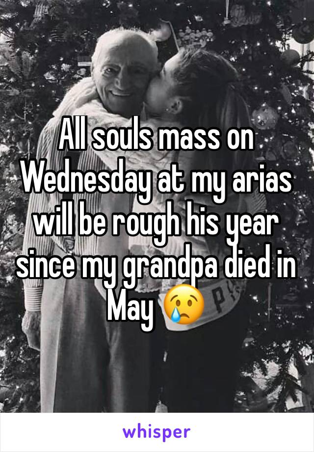 All souls mass on Wednesday at my arias will be rough his year since my grandpa died in May 😢
