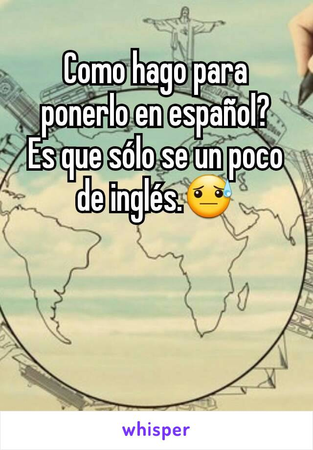 Como hago para ponerlo en español? Es que sólo se un poco de inglés.😓
