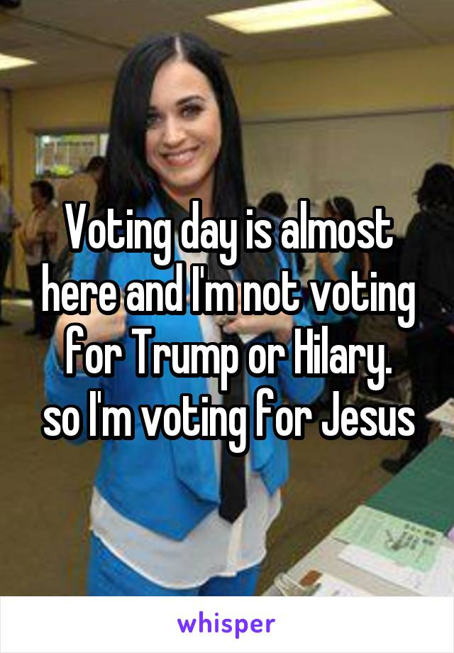 Voting day is almost here and I'm not voting for Trump or Hilary. so I'm voting for Jesus