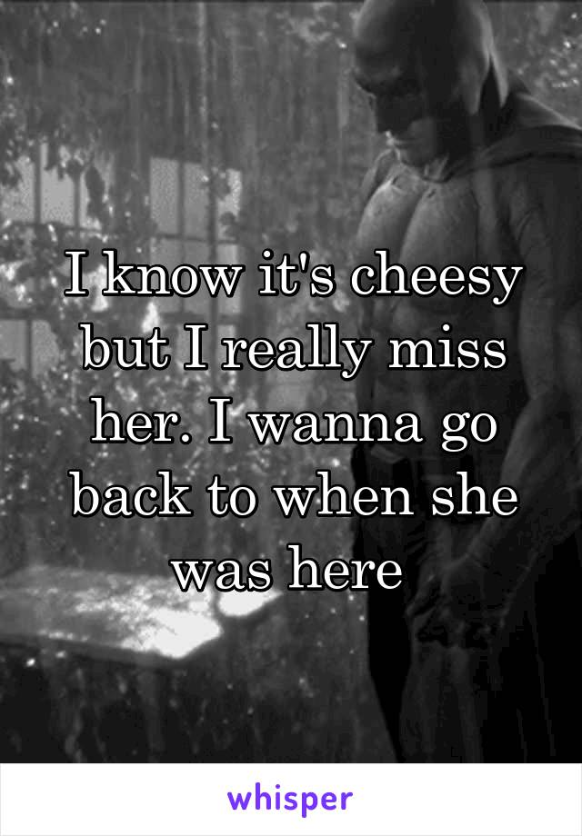 I know it's cheesy but I really miss her. I wanna go back to when she was here
