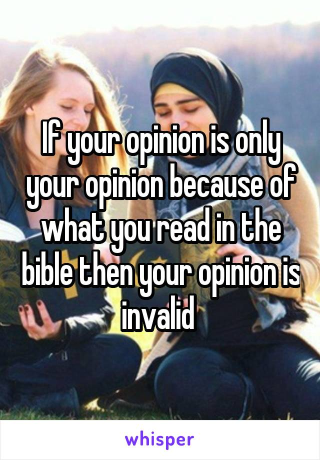 If your opinion is only your opinion because of what you read in the bible then your opinion is invalid