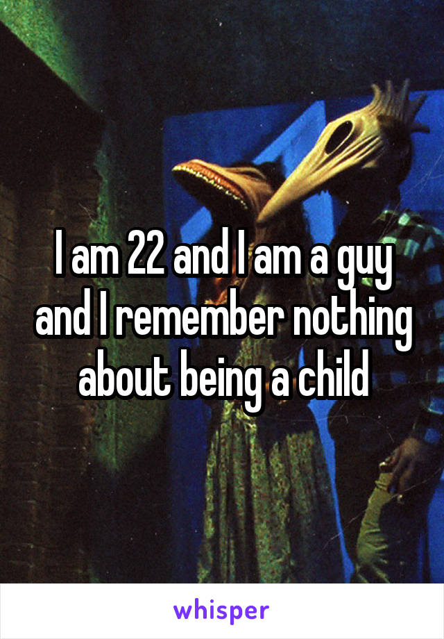 I am 22 and I am a guy and I remember nothing about being a child