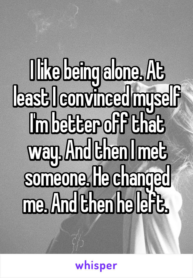 I like being alone. At least I convinced myself I'm better off that way. And then I met someone. He changed me. And then he left.