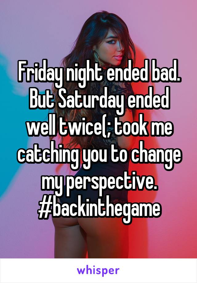 Friday night ended bad. But Saturday ended well twice(; took me catching you to change my perspective. #backinthegame
