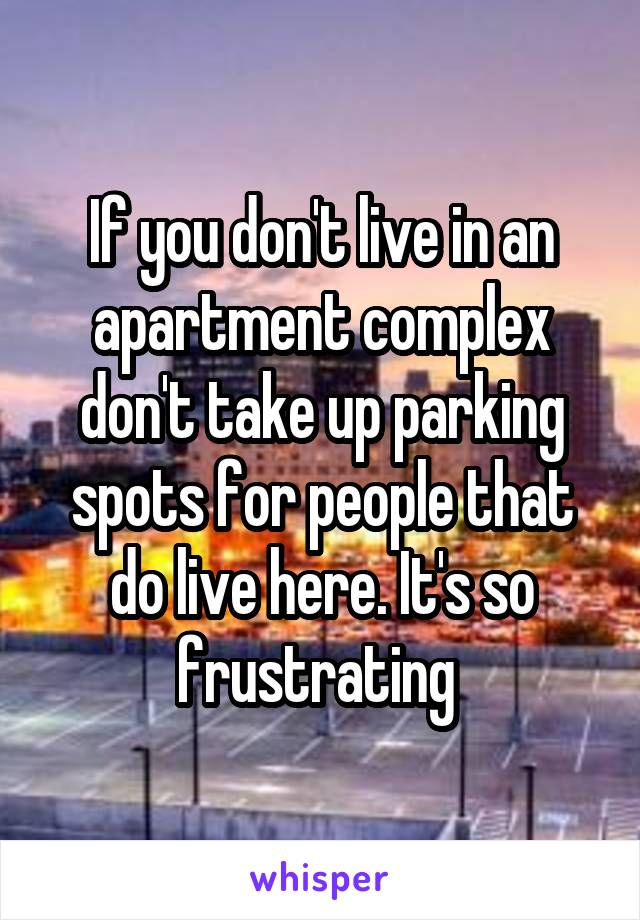 If you don't live in an apartment complex don't take up parking spots for people that do live here. It's so frustrating
