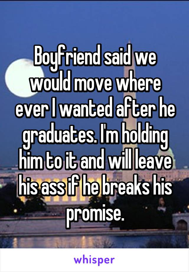 Boyfriend said we would move where ever I wanted after he graduates. I'm holding him to it and will leave his ass if he breaks his promise.