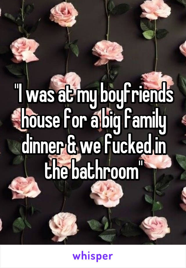 """""""I was at my boyfriends house for a big family dinner & we fucked in the bathroom"""""""