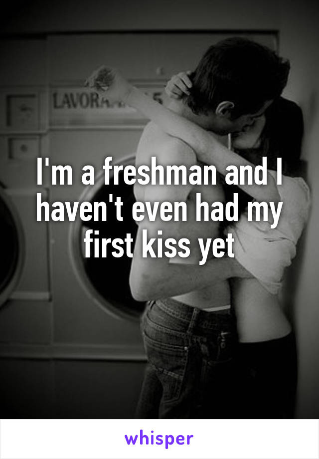 I'm a freshman and I haven't even had my first kiss yet