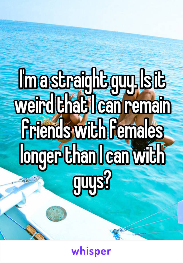 I'm a straight guy. Is it weird that I can remain friends with females longer than I can with guys?