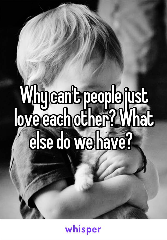 Why can't people just love each other? What else do we have?